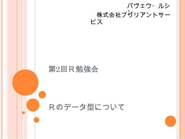 パヴェウ・ルシ           ン      株式会社ブリリアントサー     ビス第2回R勉強会Rのデータ型について