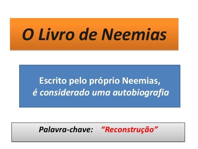 """O Livro de Neemias Palavra-chave: """"Reconstrução"""" Escrito pelo próprio Neemias, é considerado uma autobiografia"""