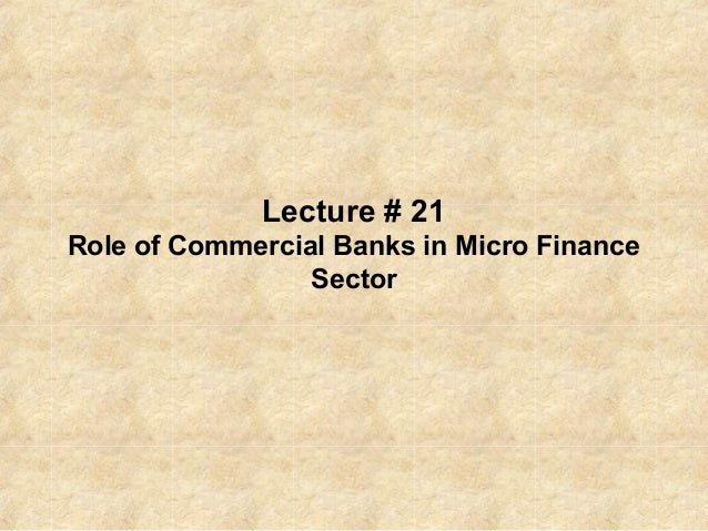 Lecture # 21 Role of Commercial Banks in Micro Finance Sector