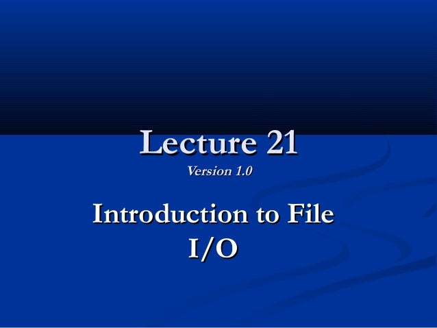 Lecture 21Lecture 21 Version 1.0Version 1.0 Introduction to FileIntroduction to File I/OI/O