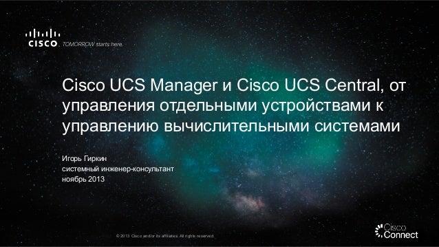 Cisco UCS Manager и Cisco UCS Central, от управления отдельными устройствами к управлению вычислительными системами Игорь ...