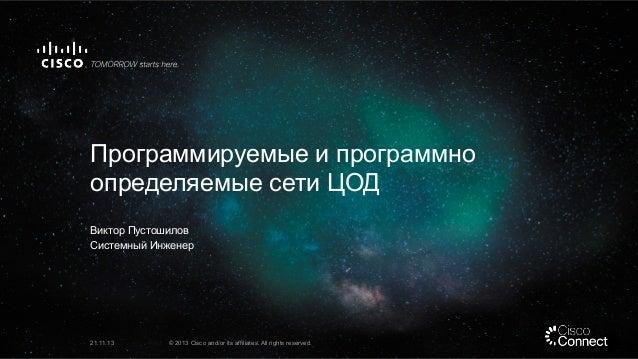 Программируемые и программно определяемые сети ЦОД Виктор Пустошилов Системный Инженер  21.11.13  © 2013 Cisco and/or its ...