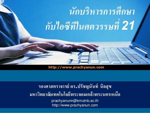 LOGO นักบริหารการศึกษา กับไอซีทีในศตวรรษที่ 21 http://www.prachyanun.com รองศาสตราจารย์ ดร.ปรัชญนันท์ นิลสุข มหาวิทยาลัยเท...
