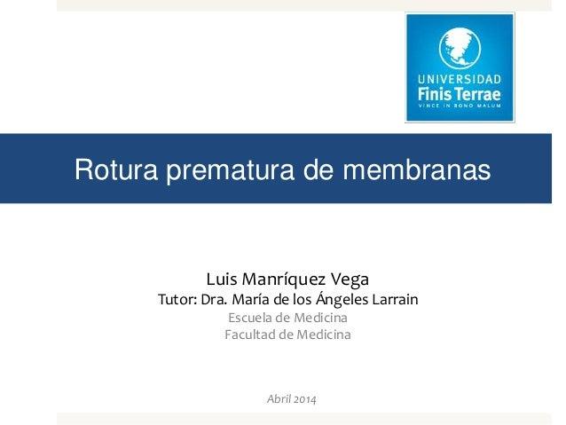 Rotura prematura de membranas Luis Manríquez Vega Tutor: Dra. María de los Ángeles Larrain Escuela de Medicina Facultad de...