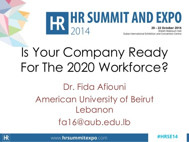 Dr. Fida Afiouni American University of Beirut Lebanon fa16@aub.edu.lb Is Your Company Ready For The 2020 Workforce?