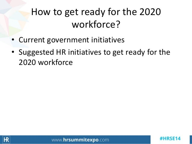How to get ready for the 2020 workforce? • Current government initiatives • Suggested HR initiatives to get ready for the ...