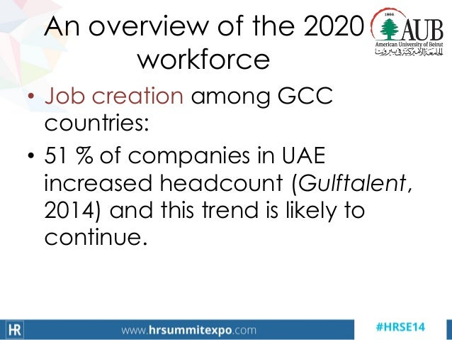 An overview of the 2020 workforce • Job creation among GCC countries: • 51 % of companies in UAE increased headcount (Gulf...