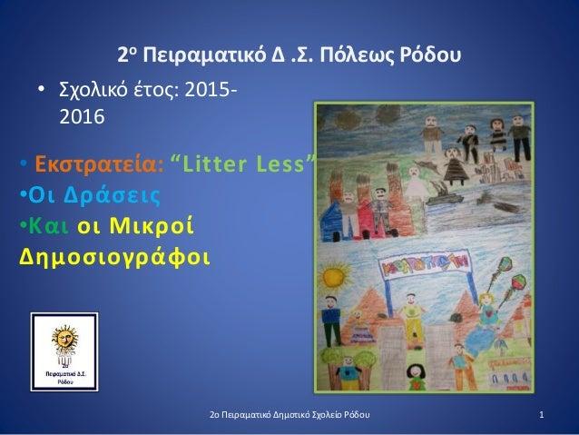 """2ο Πειραματικό Δ .Σ. Πόλεως Ρόδου • Σχολικό έτος: 2015- 2016 • Εκστρατεία: """"Litter Less"""" •Οι Δράσεις •Και οι Μικροί Δημοσι..."""