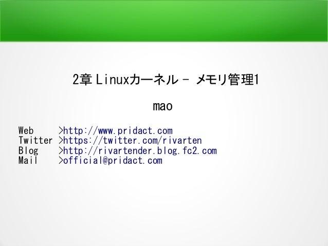 2章 Linuxカーネル - メモリ管理1 mao Web >http://www.pridact.com Twitter >https://twitter.com/rivarten Blog >http://rivartender.blog....