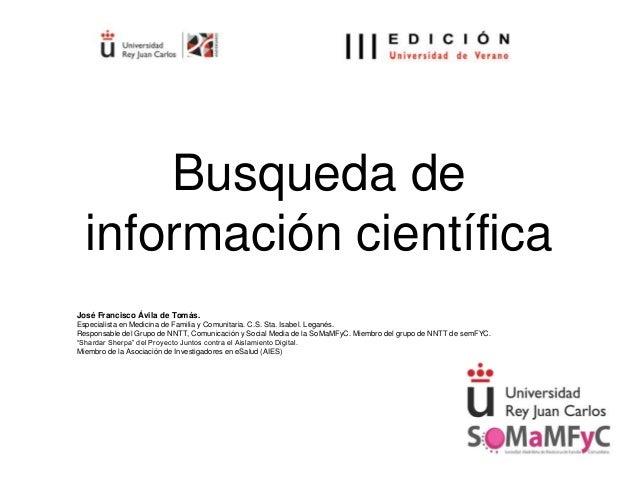 Busqueda de información científica José Francisco Ávila de Tomás. Especialista en Medicina de Familia y Comunitaria. C.S. ...