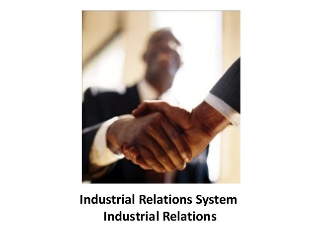 industrial relationship Industrial relations the general state of relationships between management, trade unions and workforce the process of determining rates of pay and conditions of employment by collective bargaining, the institutions and procedures in which this is done, and the relationships between the key people (for example shop stewards and industrial relations managers) involved.