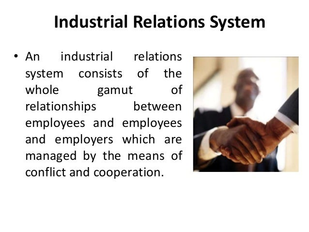 Industrial Relations System • An industrial relations system consists of the whole gamut of relationships between employee...
