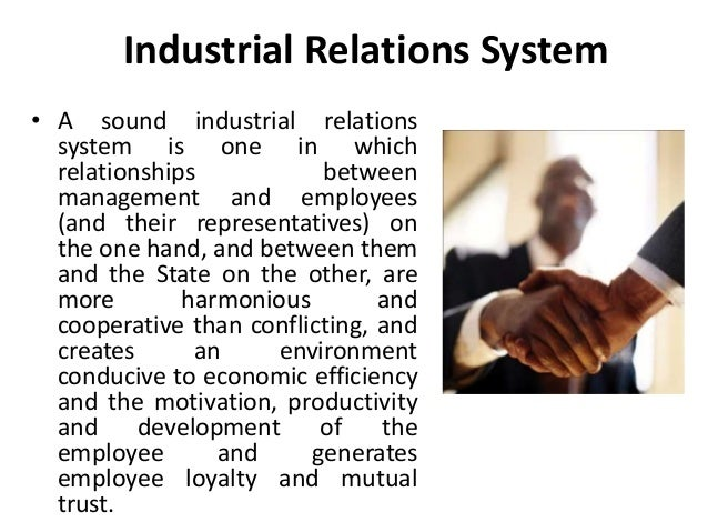 Industrial Relations System • A sound industrial relations system is one in which relationships between management and emp...