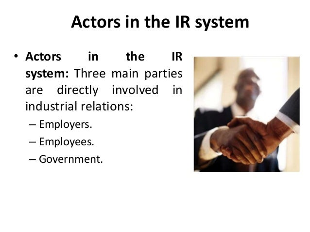 Actors in the IR system • Actors in the IR system: Three main parties are directly involved in industrial relations: – Emp...