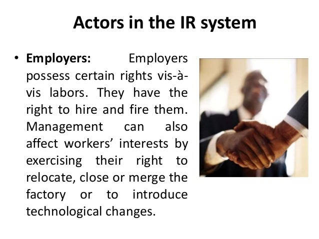 Actors in the IR system • Employers: Employers possess certain rights vis-à- vis labors. They have the right to hire and f...