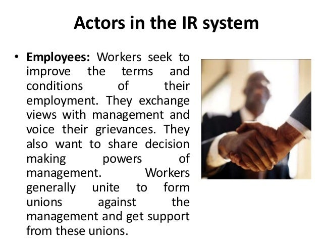 Actors in the IR system • Employees: Workers seek to improve the terms and conditions of their employment. They exchange v...