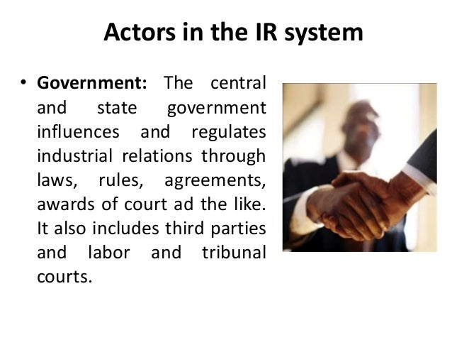 Actors in the IR system • Government: The central and state government influences and regulates industrial relations throu...