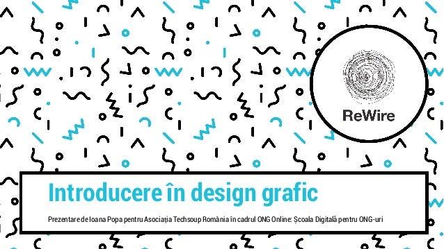 Introducere în design grafic Prezentare de Ioana Popa pentru Asociația Techsoup România în cadrul ONG Online: Școala Digit...