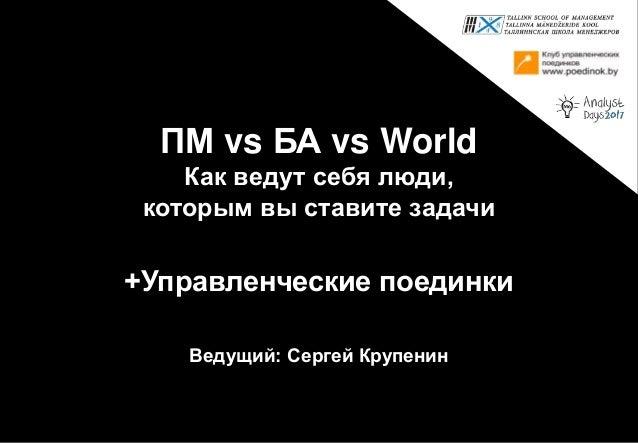 ПМ vs БА vs World Как ведут себя люди, которым вы ставите задачи +Управленческие поединки Ведущий: Сергей Крупенин