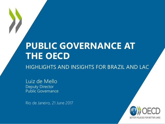 PUBLIC GOVERNANCE AT THE OECD HIGHLIGHTS AND INSIGHTS FOR BRAZIL AND LAC Rio de Janeiro, 21 June 2017 Luiz de Mello Deputy...
