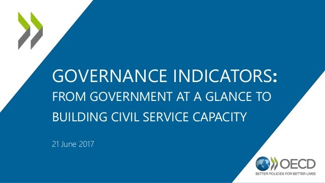 GOVERNANCE INDICATORS: FROM GOVERNMENT AT A GLANCE TO BUILDING CIVIL SERVICE CAPACITY 21 June 2017