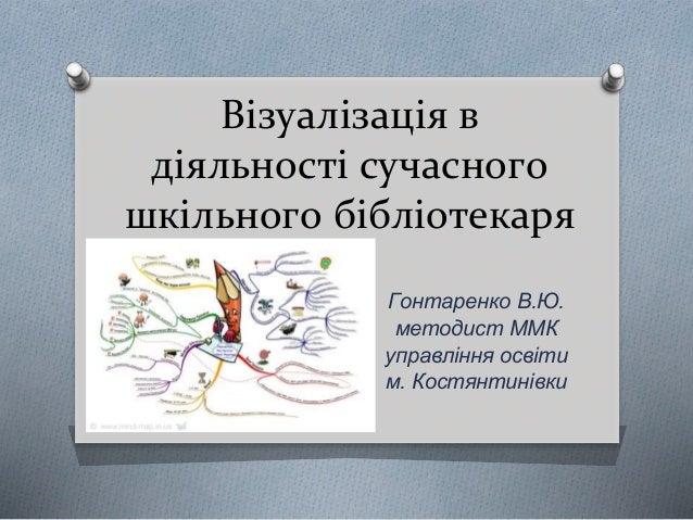 Візуалізація в діяльності сучасного шкільного бібліотекаря Гонтаренко В.Ю. методист ММК управління освіти м. Костянтинівки
