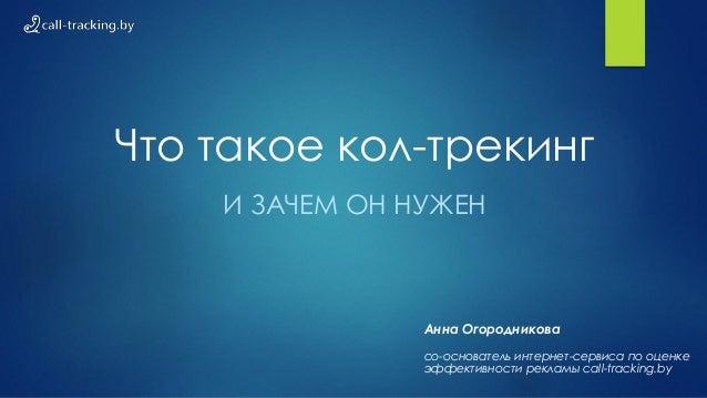 Что такое кол-трекинг И ЗАЧЕМ ОН НУЖЕН Анна Огородникова со-основатель интернет-сервиса по оценке эффективности рекламы ca...