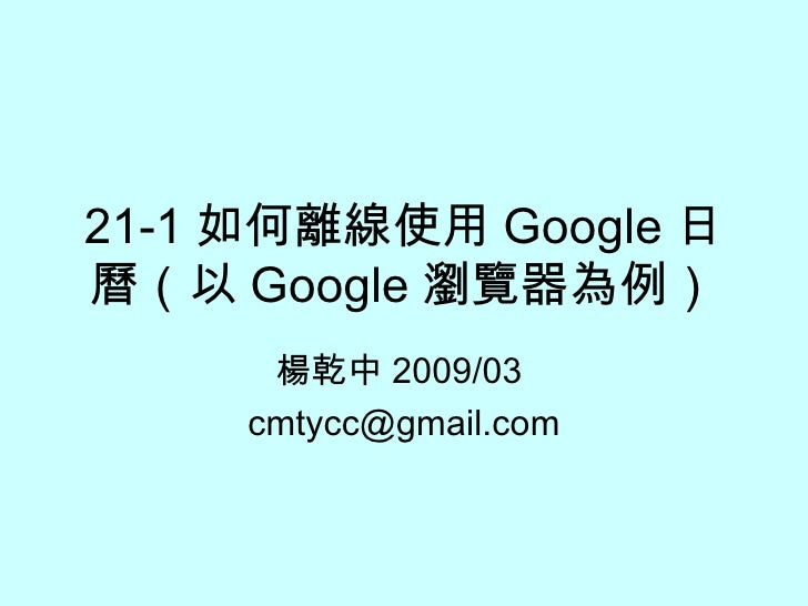 21-1 如何離線使用 Google 日曆(以 Google 瀏覽器為例) 楊乾中 2009/03  [email_address]