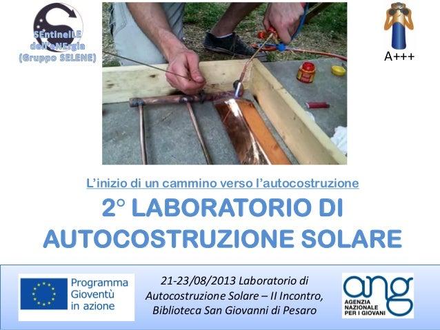 A+++ 21-23/08/2013 Laboratorio di Autocostruzione Solare – II Incontro, Biblioteca San Giovanni di Pesaro 2° LABORATORIO D...