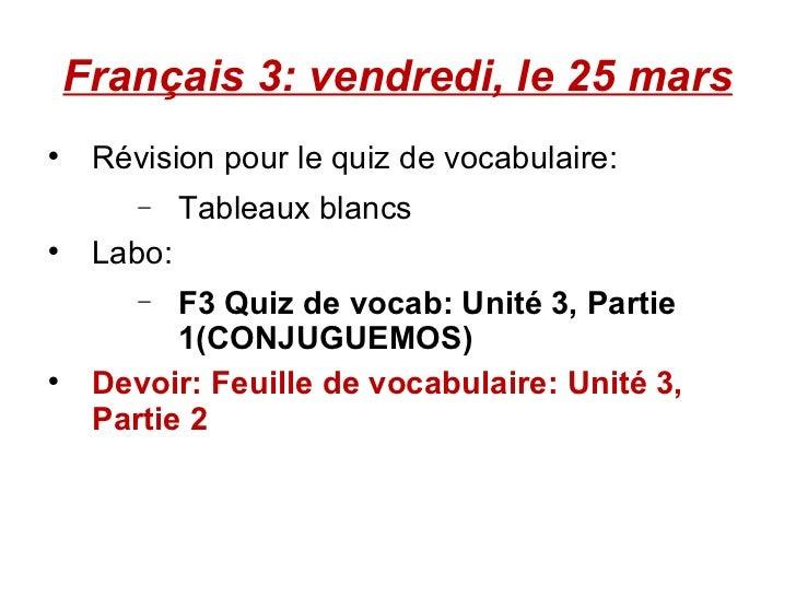 Français 3: vendredi, le 25 mars <ul><li>Révision pour le quiz de vocabulaire:  </li></ul><ul><ul><ul><li>Tableaux blancs ...
