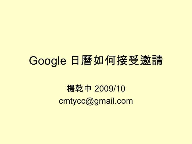 Google 日曆如何接受邀請 楊乾中 2009/10 [email_address]