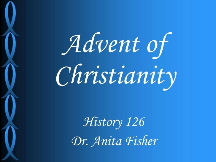 Advent of Christianity History 126 Dr. Anita Fisher