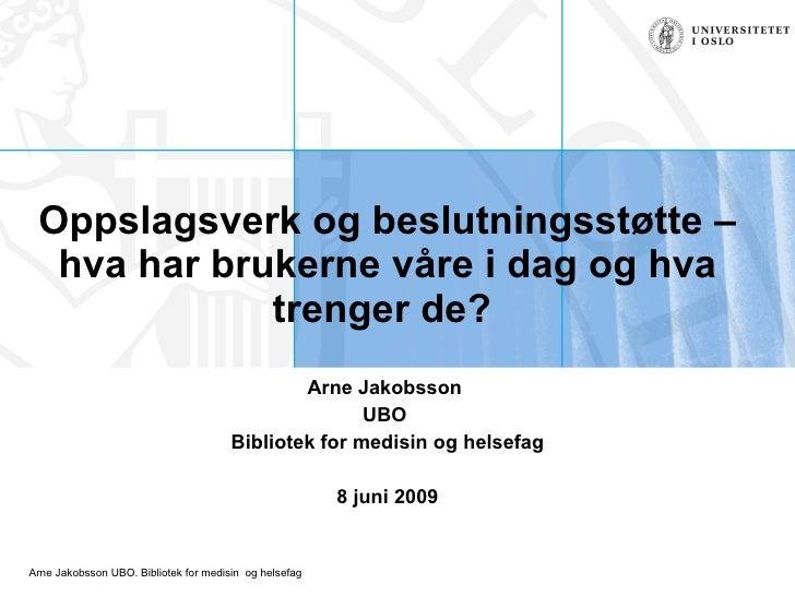 Oppslagsverk og beslutningsstøtte – hva har brukerne våre i dag og hva trenger de?  Arne Jakobsson  UBO  Bibliotek for med...