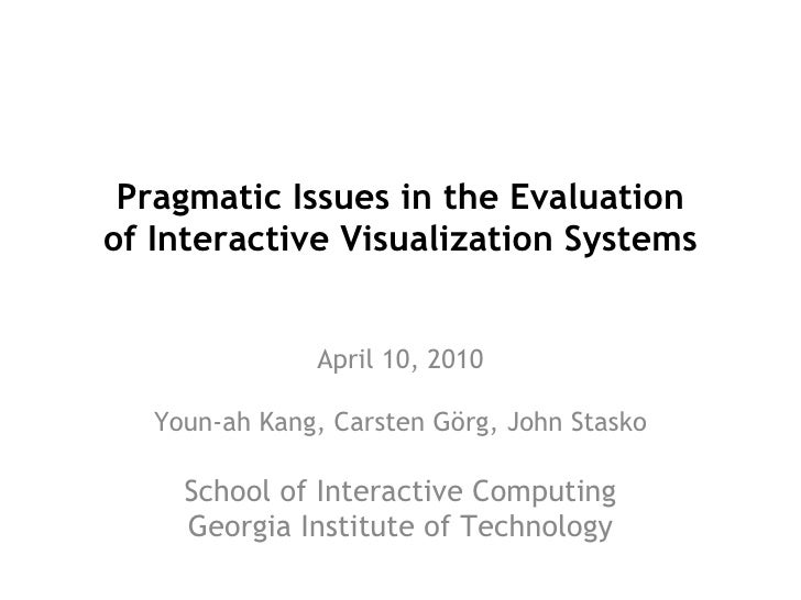 Pragmatic Issues in the Evaluation of Interactive Visualization Systems April 10, 2010 Youn-ah Kang, Carsten Görg, John St...