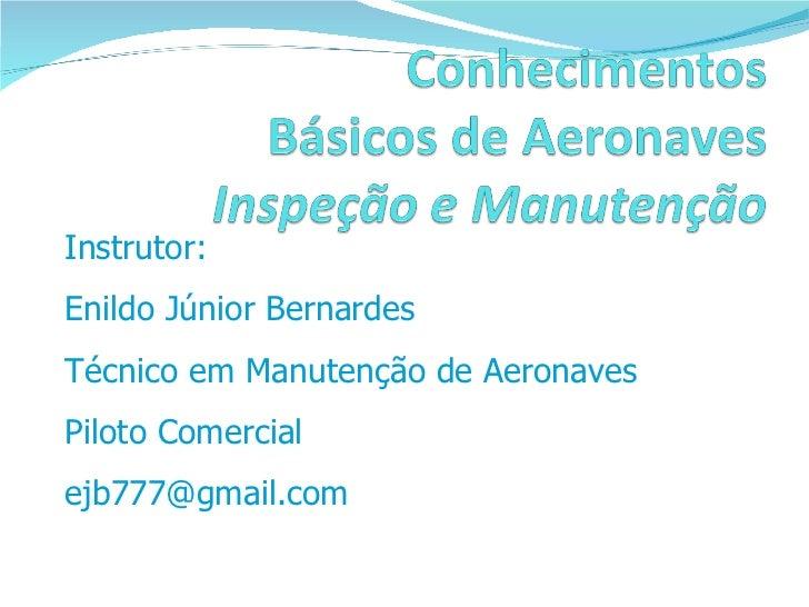 Instrutor:  Enildo Júnior Bernardes Técnico em Manutenção de Aeronaves  Piloto Comercial [email_address]