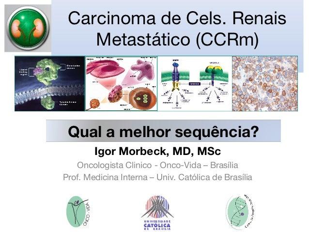 Carcinoma de Cels. Renais    Metastático (CCRm) Qual a melhor sequência?        Igor Morbeck, MD, MSc   Oncologista Clinic...