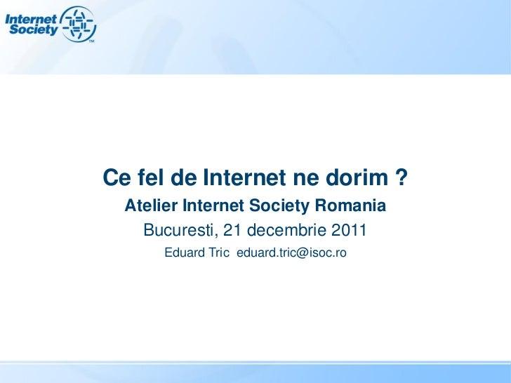 Ce fel de Internet ne dorim ?  Atelier Internet Society Romania    Bucuresti, 21 decembrie 2011      Eduard Tric eduard.tr...