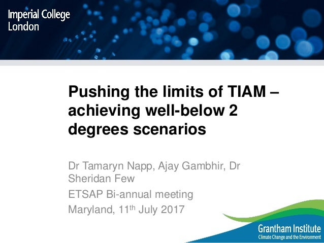 Pushing the limits of TIAM – achieving well-below 2 degrees scenarios Dr Tamaryn Napp, Ajay Gambhir, Dr Sheridan Few ETSAP...