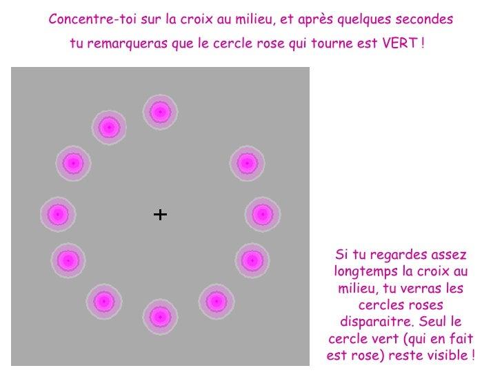 Concentre-toi sur la croix au milieu, et après quelques secondes tu remarqueras que le cercle rose qui tourne est VERT !  ...