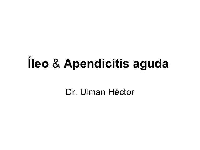 Íleo & Apendicitis aguda      Dr. Ulman Héctor