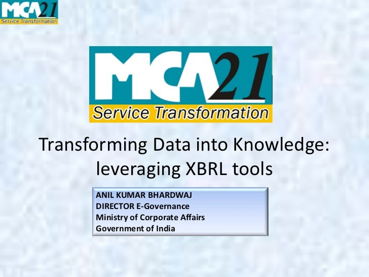Transforming Data into Knowledge:       leveraging XBRL tools      ANIL KUMAR BHARDWAJ      DIRECTOR E-Governance      Min...