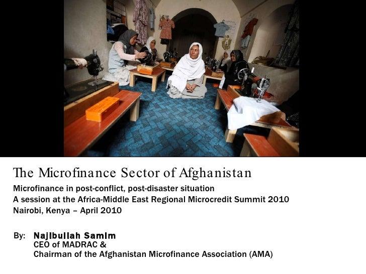 The Microfinance Sector of Afghanistan By: Najibullah Samim CEO of MADRAC & Chairman of the Afghanistan Microfinance Assoc...
