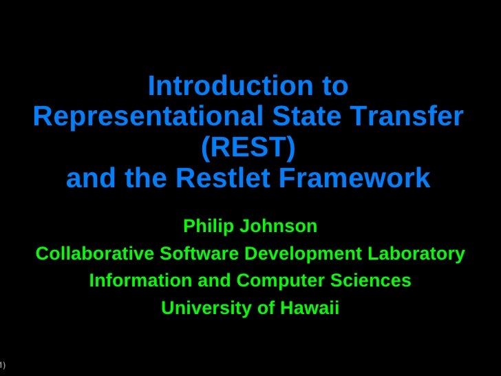 Introduction to Representational State Transfer (REST) and the Restlet Framework Philip Johnson Collaborative Software Dev...