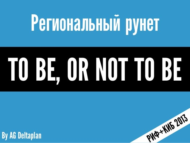 By AG DeltaplanРегиональный рунетTO BE, OR NOT TO BE