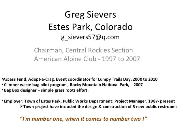 Greg Sievers Estes Park, Colorado g_sievers57@q.com Chairman, Central Rockies Section American Alpine Club - 1997 to 2007 ...