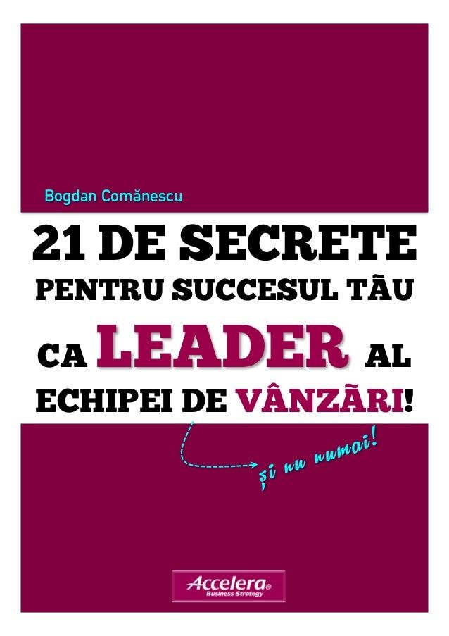 Bogdan Comănescu  21 DE SECRETE  PENTRU SUCCESUL TÃU  CA LEADER AL  ECHIPEI DE VÂNZÃRI!  și nu numai!