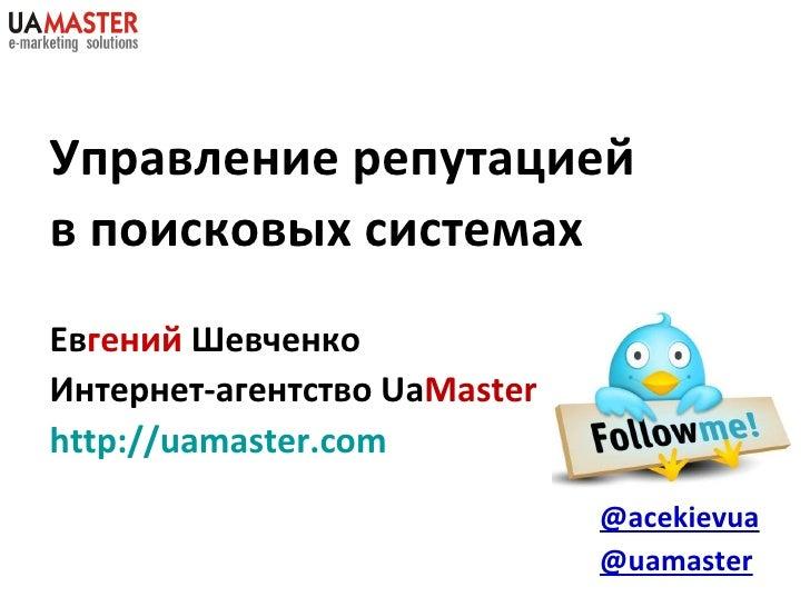 Управление репутацией в поисковых системах  Ев гений   Шевченко Интернет-агентство  Ua Master http://uamaster.com @acekiev...