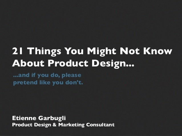 21 Things You Might Not Know About Product Design... ...and if you do, please pretend like you don't. Etienne Garbugli Pro...