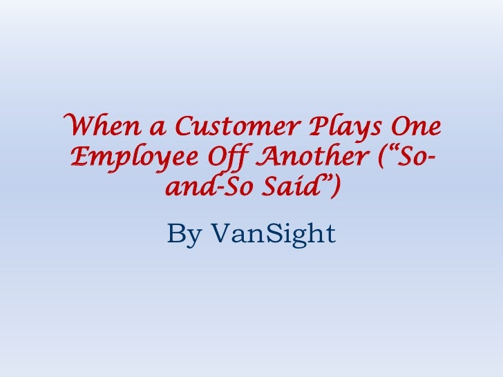 """When a Customer Plays One Employee Off Another (""""So-and-So Said"""")<br />By VanSight<br />"""