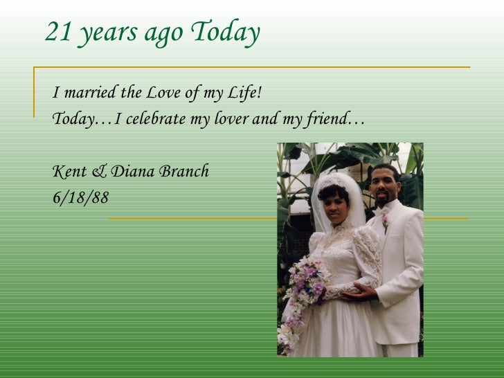 21 years ago Today I married the Love of my Life! Today…I celebrate my lover and my friend… Kent & Diana Branch 6/18/88